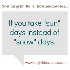 You might be a homeschooler if you take sun days instead of snow days.