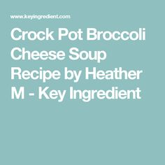 Crock Pot Broccoli Cheese Soup Recipe by Heather M - Key Ingredient