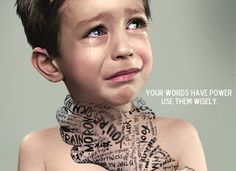 Your words have power. Use them wisely (stop verbal abuse to anyone especially our children).