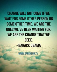Change will not come if we wait for some other person or some other time. We are the ones we have been waiting for. We are the change we seek ~ Barack Obama #quote #inspiration www.Epreneur.TV