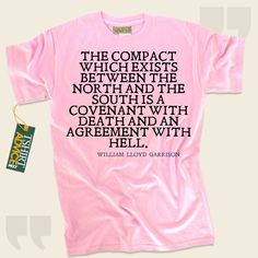 The compact which exists between the North and the South is a covenant with death and an agreement with hell.-William Lloyd Garrison This unique  quote shirt  won't go out of style. We provide you with time honored  reference tshirts ,  words of wisdom tops ,  strategy tee shirts , plus ... - http://www.tshirtadvice.com/william-lloyd-garrison-t-shirts-the-compact-life-tshirts/