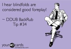 I hear blindfolds are considered good foreplay! - DDub BackRub Tip #34