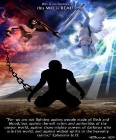 """""""For we are not fighting against people made of flesh and blood, but against the evil rulers and authorities of the unseen world, against those mighty powers of darkness who rule this world, and against wicked spirits in the heavenly realms,"""" Ephesians 6:12"""