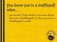 You know you're a Hufflepuff when... you loved Tonks before you even knew she was a Hufflepuff, or that you were a Hufflepuff as well. http://youknowyoureahufflepuffwhen.tumblr.com/page/4