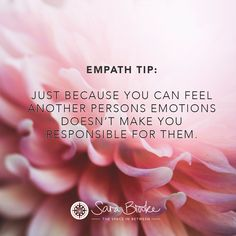 Empath Tip. Just because you can feel another person's emotions doesn't make you responsible for them.