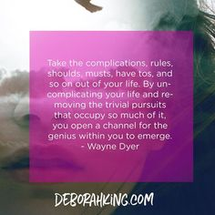"""""""Take the complications, rules, shoulds, musts, have tos, and so on out of your life. By un-complicating your life and removing the trivial pursuits that occupy so much of it, you open a channel for the genius within you to emerge."""" - Wayne Dyer. Hugs, Deborah #EnergyHealing #WayneDyer #DeborahKing #Wisdom #Qotd"""
