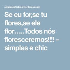 Se eu for,se tu flores,se ele flor…..Todos nós floresceremos!!!! – simples e chic