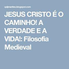 JESUS CRISTO É O CAMINHO! A VERDADE E A VIDA!: Filosofia Medieval