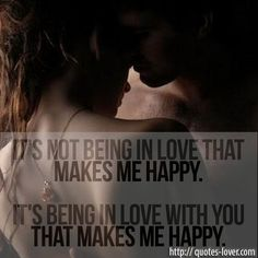 It's not being in love that makes me happy. It's being in love with you that makes me happy     Topics: Happy Quotes, Love Quotes