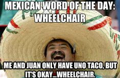 Mexican word of the day:Wheelchair Me and Juan only have uno taco, but it's okay...wheelchair.