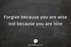Forgive because you are wise not because you are  nice