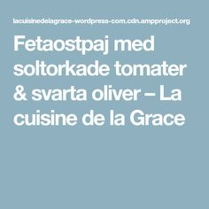 Fetaostpaj med soltorkade tomater & svartaoliver – La cuisine de la Grace