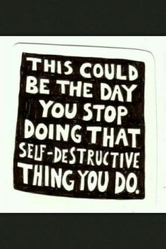 Quote. Self destructive. Stop. New start. New day.