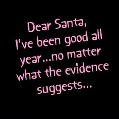 Dear Santa, I've been good all year. Okay, most of the ...