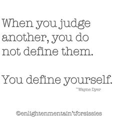 """""""When you judge another, you do not define them. You define yourself."""" Wayne Dyer"""