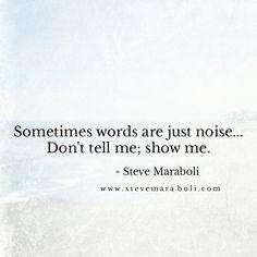 Sometimes words are just noise... Don't tell me; show me. - Steve Maraboli