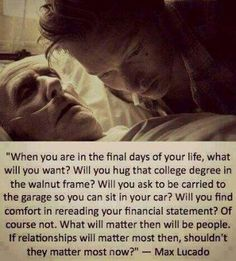 when you are in the final days of your life, what will you want? will you hug that college degree in the walnut frame? will you ask to be carried to the garage so you can sit in your car? will you find comfort in rereading your financial statement? of course not. what will matter then will be people. if relationships will matter most then, shouldnt they matter most now?
