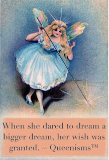 """When she dared to dream a bigger dream, her wish was granted."" ~ Queenisms™"