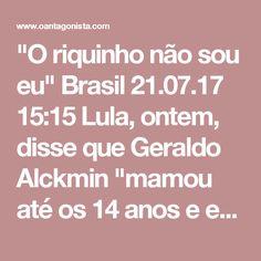 """""""O riquinho não sou eu""""  Brasil 21.07.17 15:15 Lula, ontem, disse que Geraldo Alckmin """"mamou até os 14 anos e empinou pipa em frente ao ventilador"""". Hoje Alckmin deu o troco. Ele disse ao Estadão: """"Meu pai era funcionário público, veterinário. Não tinha nem casa. Morava na fazenda onde trabalhava. Para fazer medicina,eu dava aula. (Lula tem) R$9 milhões depositado para aposentadoria. O riquinho não sou eu""""."""