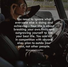 You need to ignore what everyone else is doing and achieving - Your life is about breaking your own limits and outgrowing yourself to live your best life. You are not, in competition with anyone' else; plan to outdo your past, not other people. thedailyquotes.com