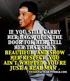 IF YOU STILL CARRY HER BAGS, OPEN THE DOOR FOR HER, TELL HER SHE'S BEAUTIFUL, AND SHOW HER RESPECT, YOU AIN'T WHIPPED, YOU'RE JUST A REAL MAN.