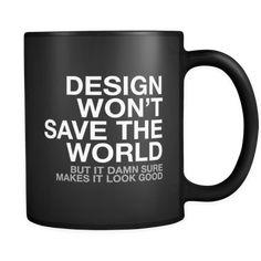 "Design Won't Save The World Mug But it damn sure makes it look good. Content + Care - Ceramic - Gently Hand Wash - Black Mug, white Imprint - Full wrap, ""Design won't change the world"" Graphic o Graphic Design Humor, Funny Design, Graphic Design Inspiration, Creative Inspiration, Layout Design, Web Design, Logo Design, Print Layout, Branding Design"