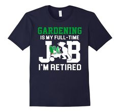 Gardening Is My Full Time Job I'm Retired Gardener Shirt