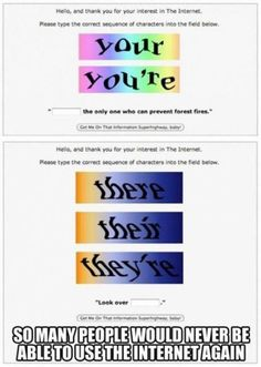 The perfect way to CAPTCHA how grammar nerds feel about this.   After searching I could not find the original artist to credit their work. If you made it, please let me know so I can give credit where it is due.
