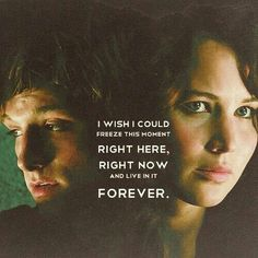 I wish I could freeze this moment right here, right now and live in it forever. - Peeta Mellark