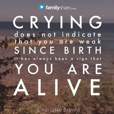 Crying does not indicate that you are weak since birth it has always been a sign that you are alive. - Charlotte Bronte