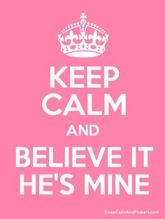 Keep calm and believe it, HE'S MINE! Yes I'm here and always will be.. Move on!