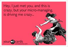 Hey, I just met you, and this is crazy, but your micro-managing, is driving me crazy...