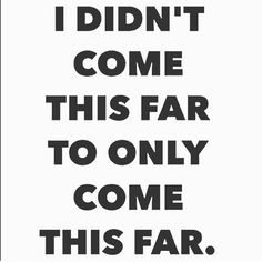 I didn't come this far to only come this far. #quote #quoteoftheday #inspiration