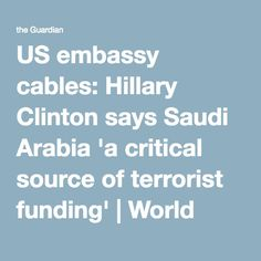 US embassy cables: Hillary Clinton says Saudi Arabia 'a critical source of terrorist funding' | World news | The Guardian