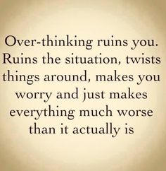 Over-thinking ruins you. Ruins the situation, twists things around, makes you worry and just makes everything much worse than it actually is.  Don't overthink to much because you don't know what you've got til it's gone.