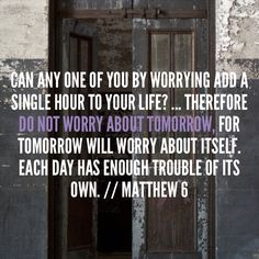 Can any one of you by worrying add a single hour to your life? ... Therefore do not worry about tomorrow, for tomorrow will worry about itself. Each day has enough trouble of its own. // Matthew 6 // Bible Verse of the Moment - KB
