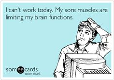 I can't work today. My sore muscles are limiting my brain functions.