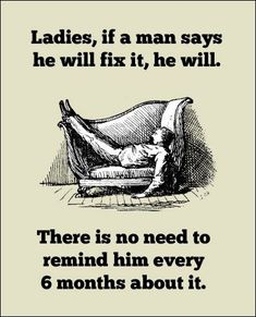 Ladies, if a man says he will fix it, he will. There is no need to remind him every 6 months about it. #funny #man