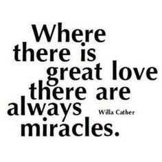 Where there is great love there are always miracles.  Willa Cather.