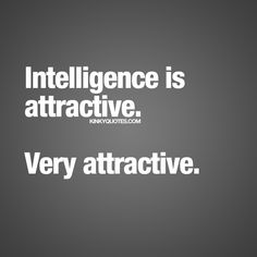 """Intelligence is attractive. Very Attractive."" - Oh yes it is.. :) #naughty #quotes"