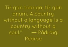 Am a firm believer in this! Without our native language, Gaeilge, Ireland would have no soul, no uniqueness. Irish and the traditional irish culture is the one thing that distinguishes us from Britain and America! Gaelic Quotes, Gaelic Words, Irish Language, Language Study, Daily Quotes, Great Quotes, Rise Quotes, Scrapbook Quotes, Irish Culture