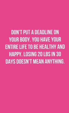 Don't put a deadline on your body. You have your entire life to be healthy and happy. Losing 20 pounds in 30 days doesn't mean anything.