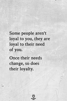 Once their needs change, so does their loyalty. Sarcastic Relationship Quotes, Quotes About Love And Relationships, Relationship Rules, Quotes About People Changing, Quotes About Loving People, Quotes About Age, Quotes About Knowledge, Amazing People Quotes, Quotes About Loyalty