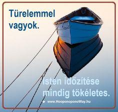 Hálát adok a mai napért. Türelemmel vagyok. Isten időzítése mindig tökéletes. Hogy mit, miért és hogyan időzít? Olyan egyszerű: mindig a legjobbat adja nekem. A tökéleteset. Így szeretlek, Élet! Köszönöm. Szeretlek ❤️ ⚜ Ho'oponoponoWay Magyarország ⚜ www.HooponoponoWay.hu