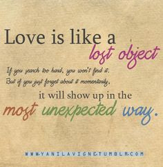 #OnlineDating365 #LoveQuote from #Tumblr Love is like a lost object, If you search too hard, you won't find it. But if you just forget about it momentarily, it will show up in the most unexpected way.