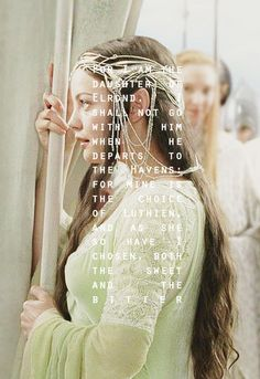 """""""For I am the daughter of Elrond. I shall not go with him when he departs to the Havens: for mine is the choice of Luthien, and as she so have I chosen, both the sweet and the bitter."""" ― J.R.R. Tolkien, The Return of the King"""
