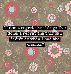 """""""I don't regret the things I've done, I regret the things I didn't do when I had the chance."""""""