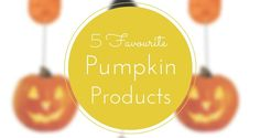 5 Favourite Pumpkin Products