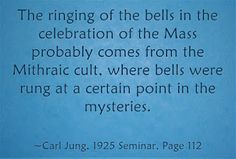 The ringing of the bells in the celebration of the Mass probably comes from the Mithraic cult, where bells were rung at a certain point in the mysteries. ~Carl Jung, 1925 Seminar, Page 112