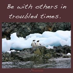 Be with others in troubled times.